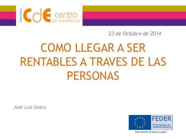 COMO LLEGAR A SER RENTABLES A TRAVES DE LAS PERSONAS  José Luis Gasco  23 de Octubre de 2014
