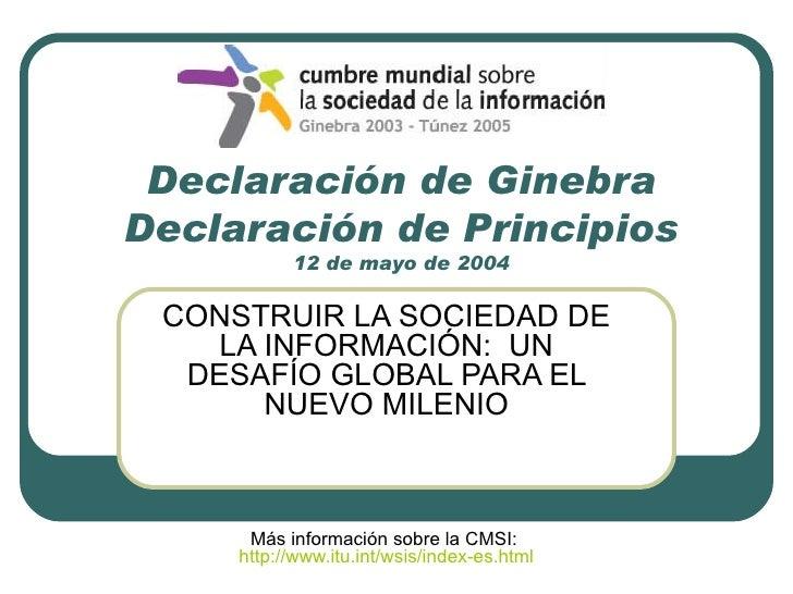 Declaración de Ginebra Declaración de Principios 12 de mayo de 2004 CONSTRUIR LA SOCIEDAD DE LA INFORMACIÓN:  UN DESAFÍO G...