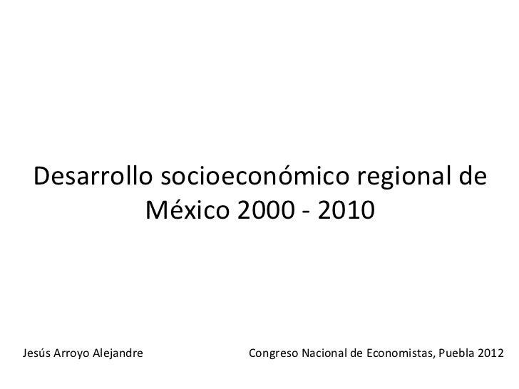 Desarrollo socioeconómico regional de          México 2000 - 2010Jesús Arroyo Alejandre   Congreso Nacional de Economistas...