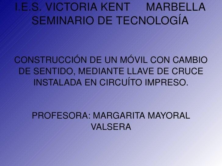 I.E.S. VICTORIA KENT  MARBELLA SEMINARIO DE TECNOLOGÍA <ul><li>CONSTRUCCIÓN DE UN MÓVIL CON CAMBIO DE SENTIDO, MEDIANTE LL...
