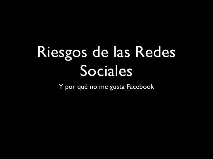 Riesgos de las Redes      Sociales   Y por qué no me gusta Facebook