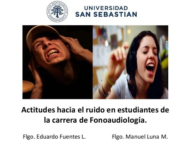 Actitudes hacia el ruido en estudiantes de      la carrera de Fonoaudiología.Flgo. Eduardo Fuentes L.   Flgo. Manuel Luna M.