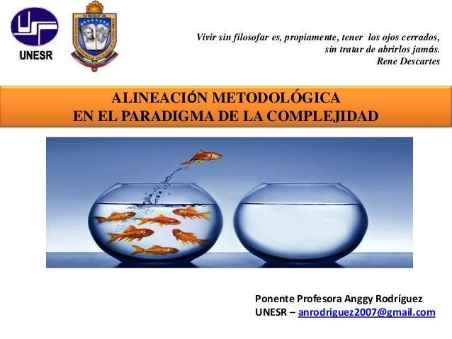 ALINEACIÓN METODOLÓGICA EN EL PARADIGMA DE LA COMPLEJIDAD Ponente Profesora Anggy Rodríguez UNESR – anrodriguez2007@gmail....