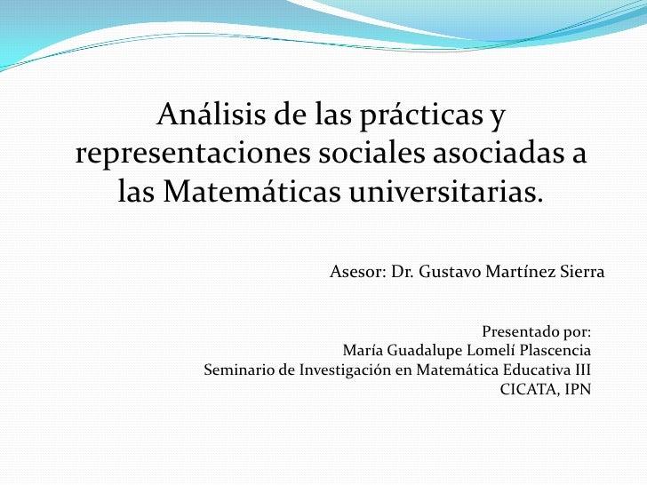 Análisis de las prácticas y representaciones sociales asociadas a las Matemáticas universitarias.<br />Asesor: Dr. Gustavo...