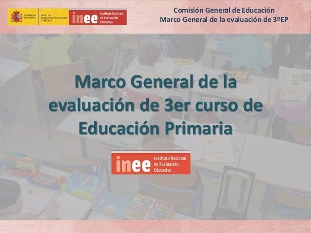 Marco General de la evaluación de 3er curso de Educación Primaria Comisión General de Educación Marco General de la evalua...