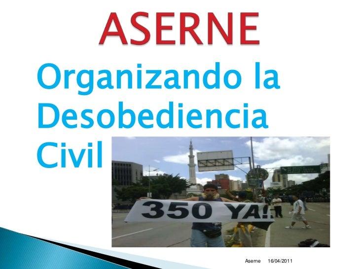 Organizando la Desobediencia Civil <br />16/04/2011<br />Aserne<br />ASERNE<br />