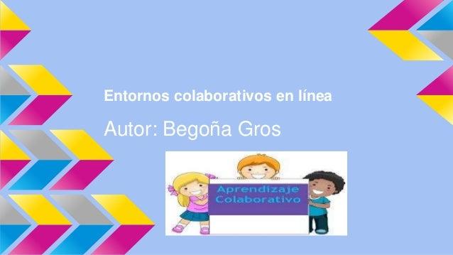 Entornos colaborativos en línea  Autor: Begoña Gros