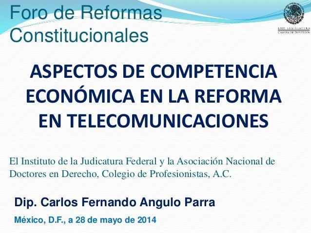 ASPECTOS DE COMPETENCIA ECONÓMICA EN LA REFORMA EN TELECOMUNICACIONES Dip. Carlos Fernando Angulo Parra México, D.F., a 28...