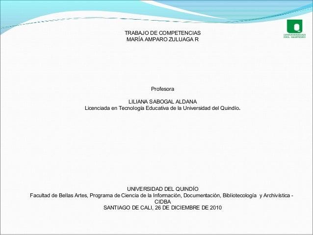 TRABAJO DE COMPETENCIAS MARÍA AMPARO ZULUAGA R Profesora LILIANA SABOGAL ALDANA Licenciada en Tecnología Educativa de la U...