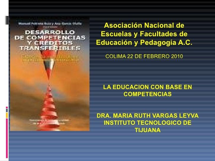 LA EDUCACION CON BASE EN COMPETENCIAS DRA. MARIA RUTH VARGAS LEYVA INSTITUTO TECNOLOGICO DE TIJUANA Asociación Nacional de...