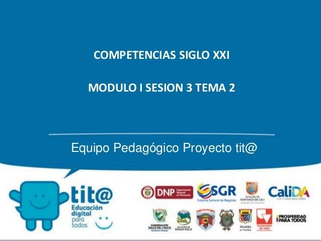 COMPETENCIAS SIGLO XXI  MODULO I SESION 3 TEMA 2  Equipo Pedagógico Proyecto tit@