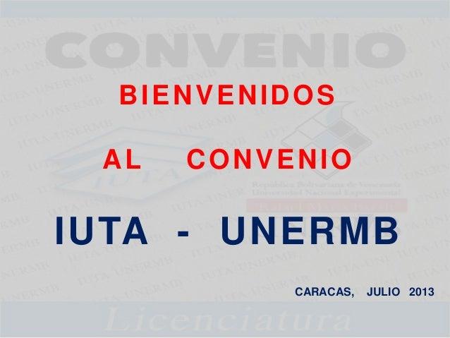 BIENVENIDOS AL CONVENIO IUTA - UNERMB CARACAS, JULIO 2013