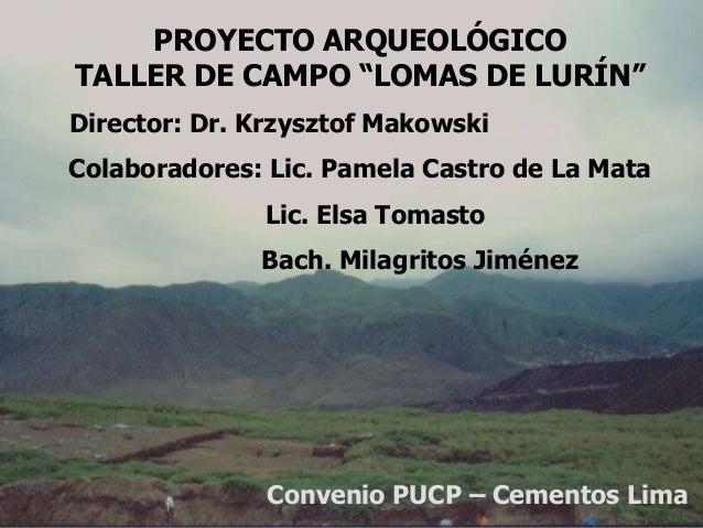 """PROYECTO ARQUEOLÓGICOTALLER DE CAMPO """"LOMAS DE LURÍN""""Director: Dr. Krzysztof MakowskiColaboradores: Lic. Pamela Castro de ..."""