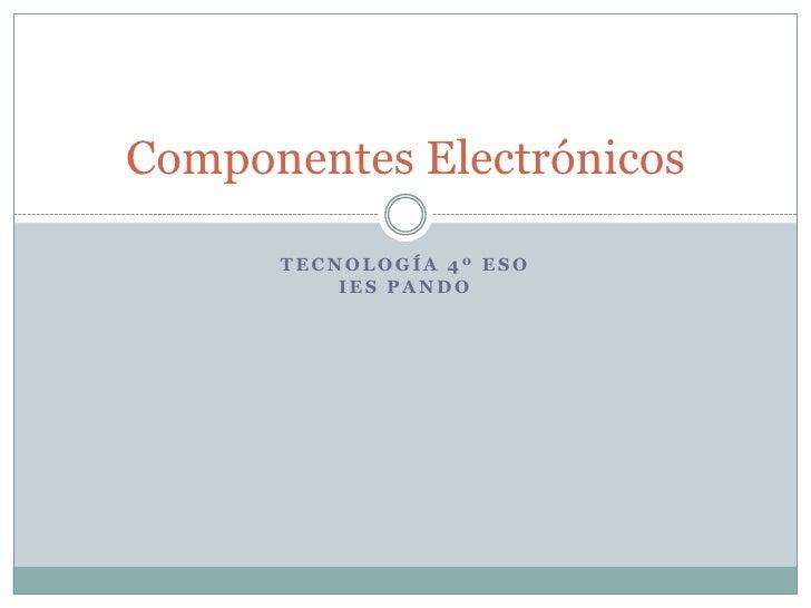 Tecnología 4º ESOIES Pando<br />Componentes Electrónicos<br />
