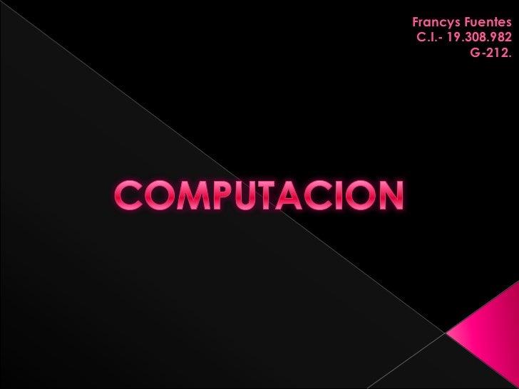 Francys Fuentes<br />C.I.- 19.308.982<br />G-212.<br />COMPUTACION<br />