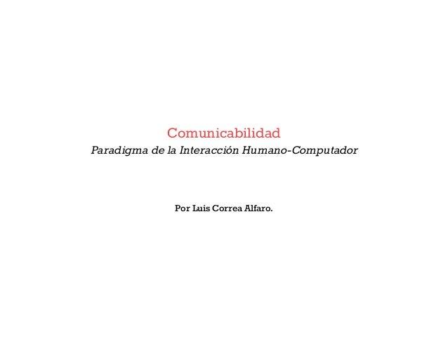 ComunicabilidadParadigma de la Interacción Humano-Computador              Por Luis Correa Alfaro.