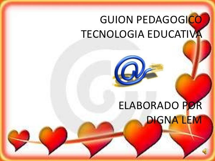 GUION PEDAGOGICOTECNOLOGIA EDUCATIVAELABORADO POR DIGNA LEM<br />