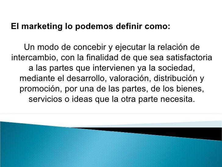 El marketing lo podemos definir como: Un modo de concebir y ejecutar la relación de intercambio, con la finalidad de que s...