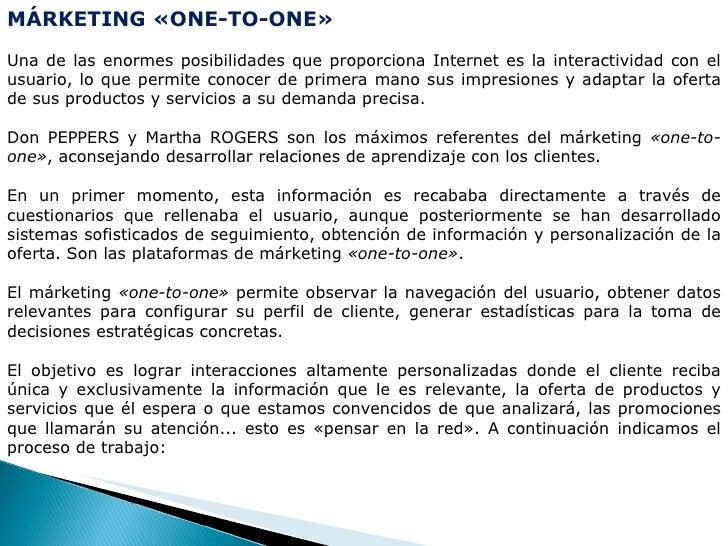 MÁRKETING «ONE-TO-ONE» Una de las enormes posibilidades que proporciona Internet es la interactividad con el usuario, lo q...