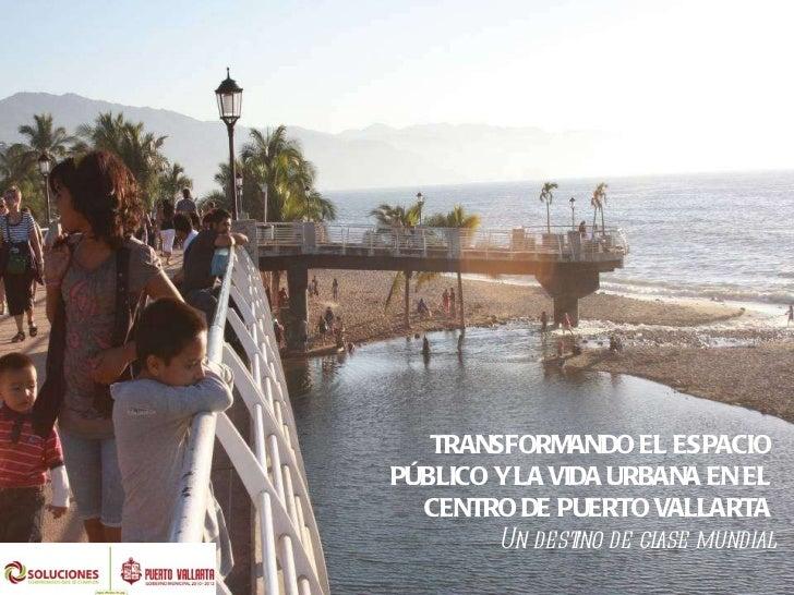 TRANSFORMANDO EL ESPACIO PÚBLICO Y LA VIDA URBANA EN EL CENTRO DE PUERTO VALLARTA Un destino de clase mundial