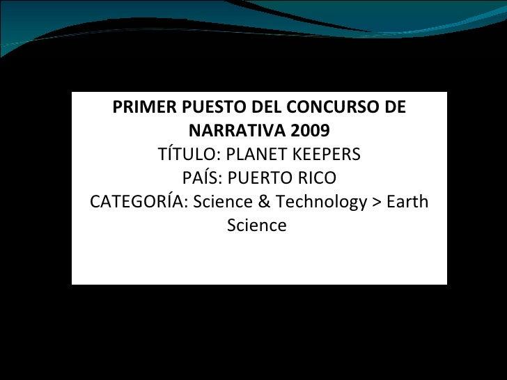 PRIMER PUESTO DEL CONCURSO DE NARRATIVA 2009 TÍTULO: PLANET KEEPERS PAÍS: PUERTO RICO CATEGORÍA: Science & Technology > Ea...