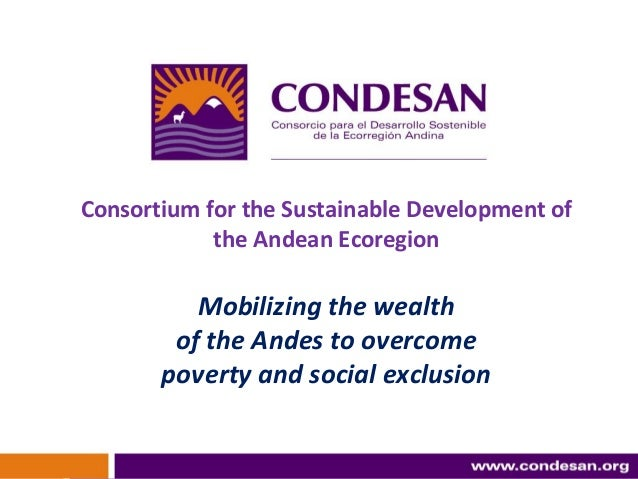 1 Consortium for the Sustainable Development of the Andean Ecoregion Mobilizing the wealth of the Andes to overcome povert...