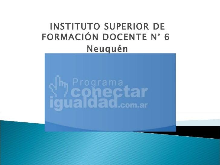 INSTITUTO SUPERIOR DE FORMACIÓN DOCENTE N° 6  Neuquén