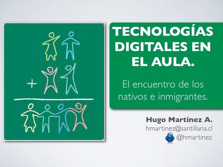 TECNOLOGÍASDIGITALES EN  EL AULA. El encuentro de losnativos e inmigrantes.      Hugo Martínez A.      hmartinez@santillan...