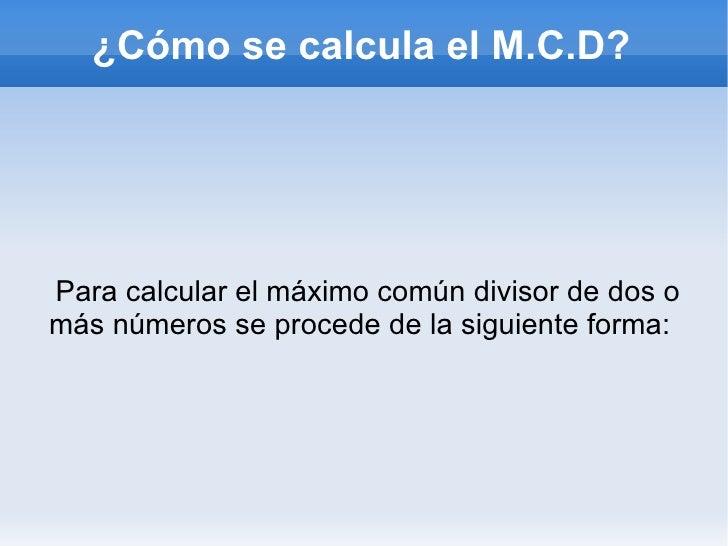 Para calcular el máximo común divisor de dos o más números se procede de la siguiente forma:  ¿Cómo se calcula el M.C.D?