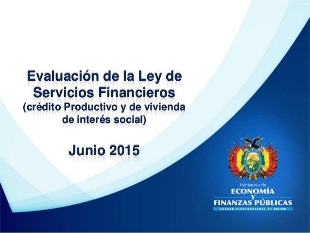 Evaluación de la Ley de Servicios Financieros (crédito Productivo y de vivienda de interés social) Junio 2015