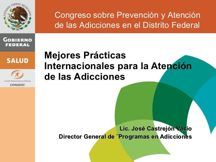 Mejores Prácticas Internacionales para la Atención de las Adicciones Lic. José Castrejón Vacio Director General de ¨Progra...