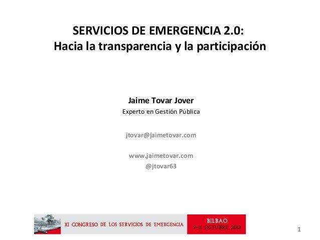 SERVICIOS DE EMERGENCIA 2.0: Hacia la transparencia y la participación  Jaime Tovar Jover Experto en Gestión Pública jtova...