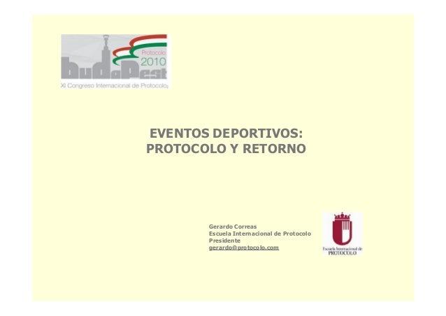 EVENTOS DEPORTIVOS: PROTOCOLO Y RETORNO Gerardo Correas Escuela Internacional de Protocolo Presidente gerardo@protocolo.com
