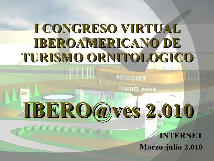 I CONGRESO VIRTUAL IBEROAMERICANO DE TURISMO ORNITOLOGICO INTERNET Marzo-julio 2.010 IBERO@ves 2.010
