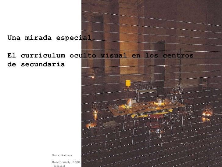 Una mirada especial. El currículum oculto visual en los centros  de secundaria Mona Hatoum Homebound, 2000   (Detalle)