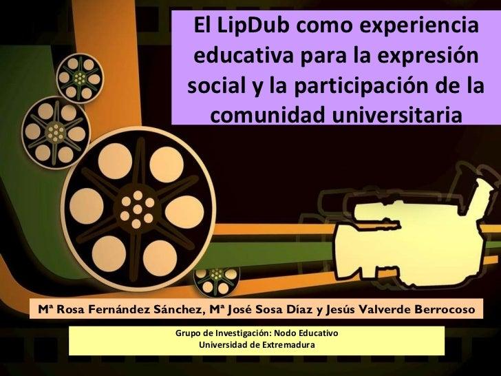 El LipDub como experiencia educativa para la expresión social y la participación de la comunidad universitaria Mª Rosa Fer...