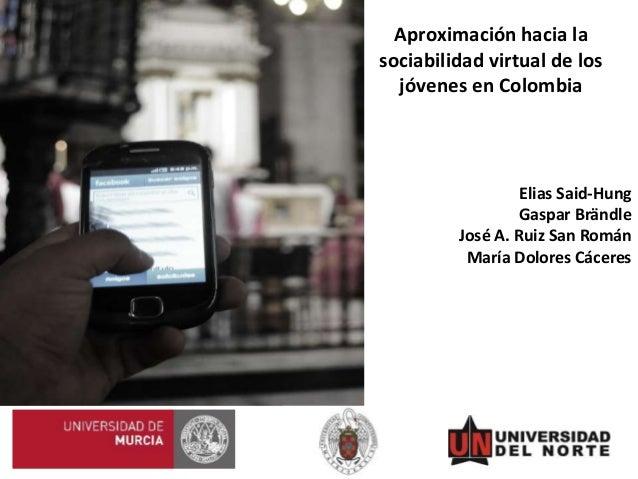 Aproximación hacia la sociabilidad virtual de los jóvenes en Colombia Elias Said-Hung Gaspar Brändle José A. Ruiz San Romá...