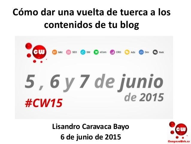 Cómo dar una vuelta de tuerca a los contenidos de tu blog Lisandro Caravaca Bayo 6 de junio de 2015