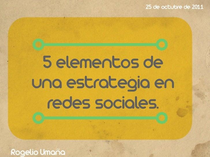 25 de octubre de 2011      5 elementos de     una estrategia en       redes sociales.Rogelio Umaña