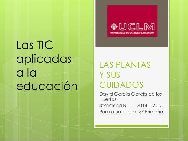 LAS PLANTAS Y SUS CUIDADOS David García García de los Huertos 3ºPrimaria B 2014 – 2015 Para alumnos de 5º Primaria Las TIC...