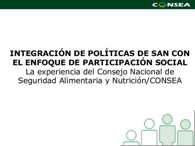 INTEGRACIÓN DE POLÍTICAS DE SAN CON EL ENFOQUE DE PARTICIPACIÓN SOCIAL    La experiencia del Consejo Nacional de  Segurida...