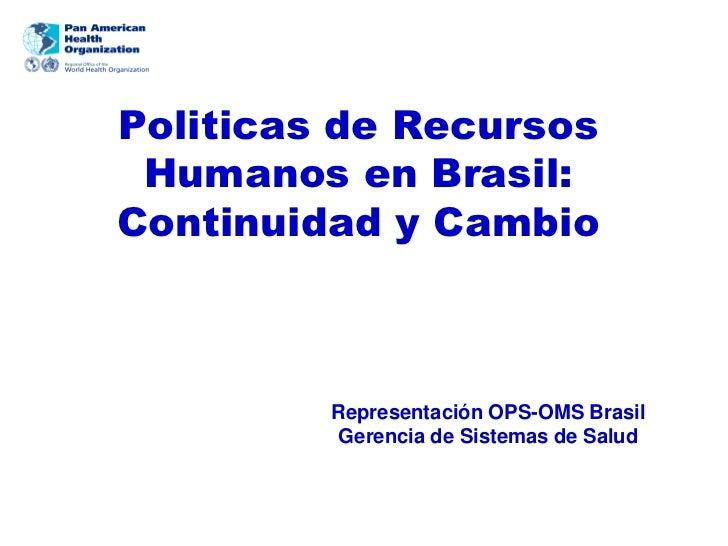 Politicas de Recursos Humanos en Brasil:Continuidad y Cambio         Representación OPS-OMS Brasil          Gerencia de Si...
