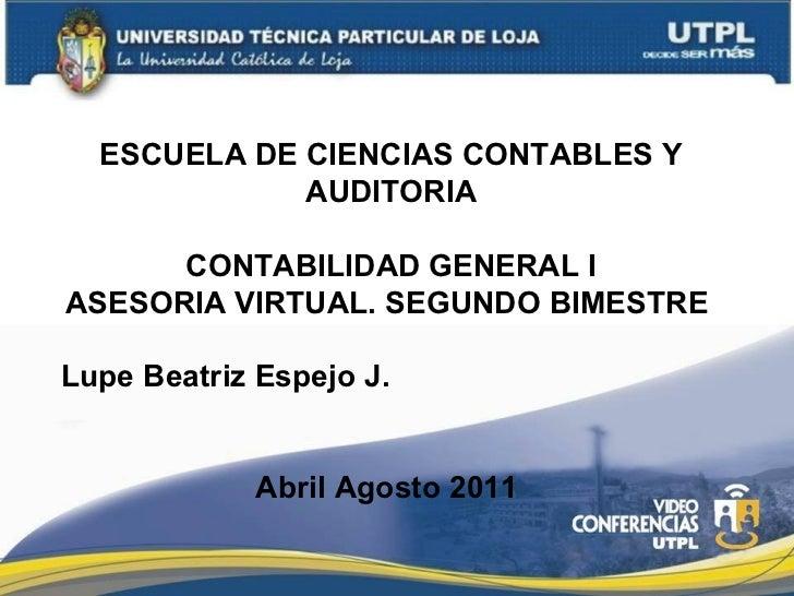 ESCUELA DE CIENCIAS CONTABLES Y AUDITORIA CONTABILIDAD GENERAL I ASESORIA VIRTUAL. SEGUNDO BIMESTRE  Lupe Beatriz Espejo J...