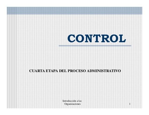 Introducción a las Organizaciones 1 CONTROL CUARTA ETAPA DEL PROCESO ADMINISTRATIVO