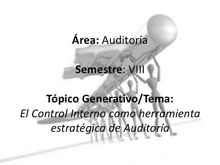 Área: AuditoríaSemestre: VIII Tópico Generativo/Tema:El Control Interno como herramienta estratégica de Auditoría<br />