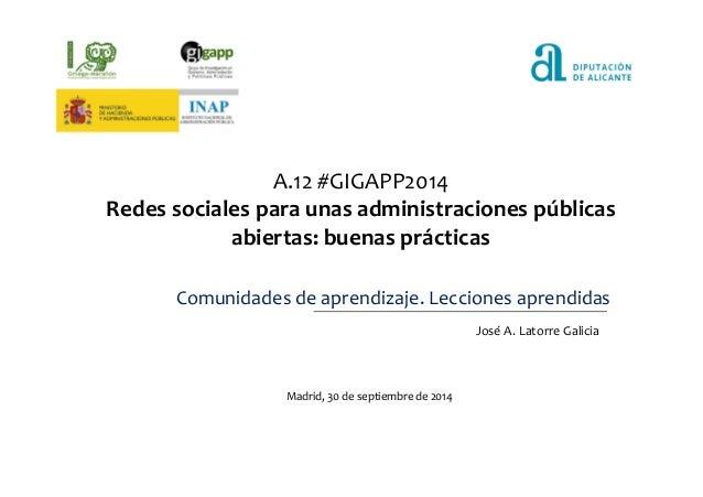 A.12 #GIGAPP2014  Redes sociales para unas administraciones públicas  abiertas: buenas prácticas  Comunidades de aprendiza...