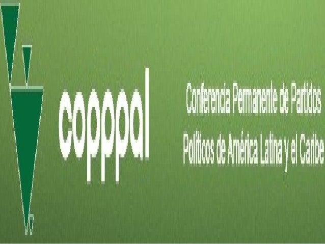 Que es la Copppal •  La Conferencia Permanente de Partidos Políticos de América Latina y el Caribe (COPPPAL) es el foro de...