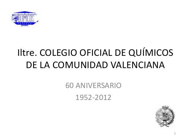 Iltre. COLEGIO OFICIAL DE QUÍMICOS   DE LA COMUNIDAD VALENCIANA          60 ANIVERSARIO             1952-2012             ...