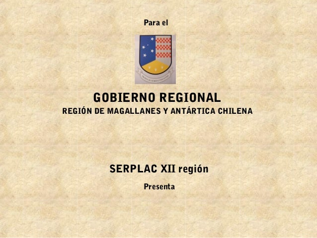 GOBIERNO REGIONAL REGIÓN DE MAGALLANES Y ANTÁRTICA CHILENA Para el SERPLAC XII región Presenta