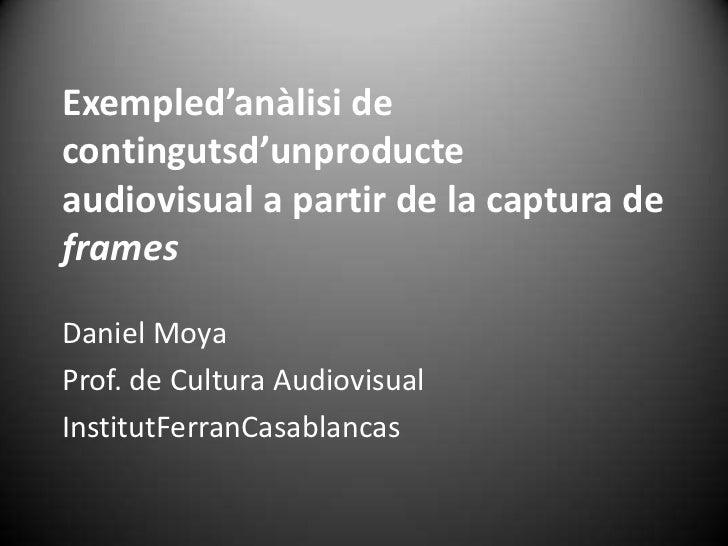 Exempled'anàlisi decontingutsd'unproducteaudiovisual a partir de la captura deframesDaniel MoyaProf. de Cultura Audiovisua...
